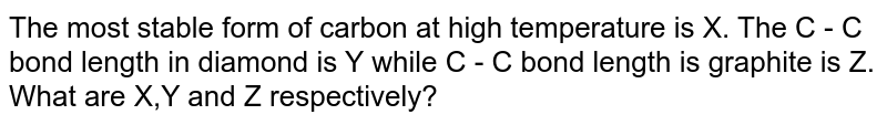 The most stable form of carbon at high temperature is X. The C - C bond length in diamond is Y while C - C bond length is graphite is Z. <br> What are X,Y and Z respectively?