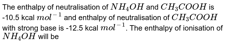 The enthalpy of neutralisation of `NH_(4)OH` and `CH_(3)COOH` is -10.5 kcal `mol^(-1)` and enthalpy of neutralisation of `CH_(3)COOH` with strong base is -12.5 kcal `mol^(-1)`. The enthalpy of ionisation of `NH_(4)OH` will be