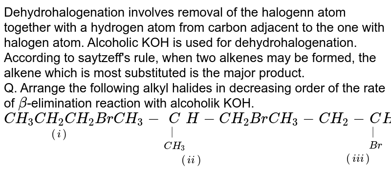 Dehydrohalogenation involves removal of the halogenn atom together with a hydrogen atom from carbon adjacent to the one with halogen atom. Alcoholic KOH is used for dehydrohalogenation. According to saytzeff's rule, when two alkenes may be formed, the alkene which is most substituted is the major product. <br> Q. Arrange the following alkyl halides in decreasing order of the rate of `beta`-elimination reaction with alcoholik KOH. <br> `underset((i))(CH_(3)CH_(2)CH_(2)Br) underset((ii))(CH_(3)-underset(CH_(3))underset(|)(C)H-CH_(2)Br) underset((iii))(CH_(3)-CH_(2)-underset(Br)underset(|)(C)H-CH_(3))`