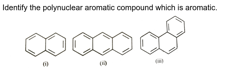 """Identify the polynuclear aromatic compound which is aromatic. <br> <img src=""""https://d10lpgp6xz60nq.cloudfront.net/physics_images/NCERT_OBJ_FING_CHE_XI_C13_E01_081_Q01.png"""" width=""""80%"""">"""