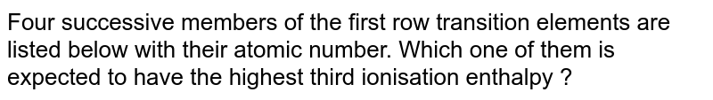 Four successive members of the first row transition elements are listed below with their atomic number. Which one of them is expected to have the highest third ionisation enthalpy ?