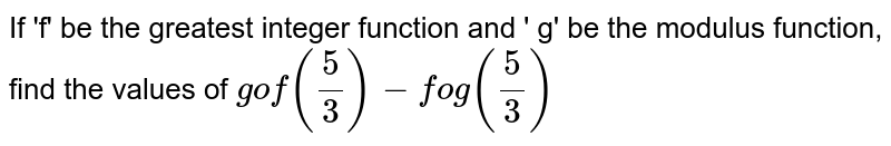 If 'f' be the greatest integer function and ' g' be the modulus function, find the values of `gof(5/3) - fog(5/3)`