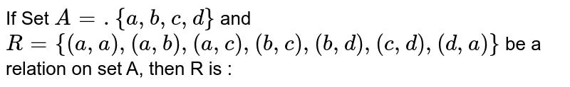 If Set `A= .{a, b, c, d}` and `R = { (a, a), (a, b), (a, c), (b, c), (b, d), (c, d),(d, a)}` be a relation on set A, then R is :