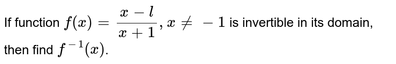 If function `f(x) = (x - l)/(x+1), x ne -1` is invertible in its domain, then find `f^-1 (x)`.