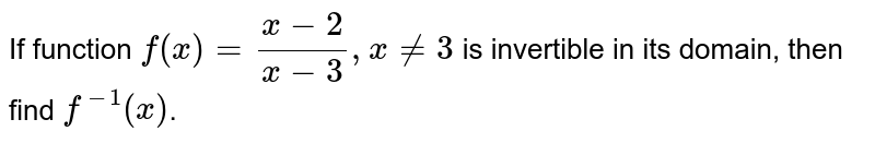 If function `f(x) = (x - 2)/(x-3), x ne 3` is invertible in its domain, then find `f^-1 (x)`.