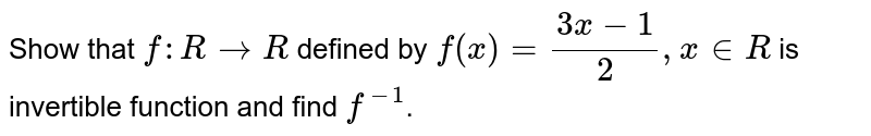Show that `f: RrarrR` defined by `f(x) = (3x-1)/2, x in R` is invertible function and find `f^-1`.