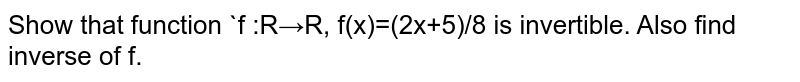 Show that function `f :R→R, f(x)=(2x+5)/8 is invertible. Also find inverse of f.