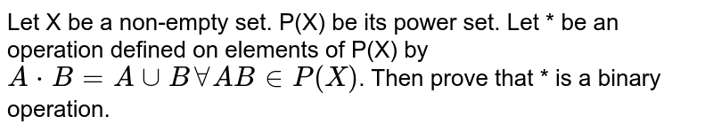 Let X be a non-empty set. P(X) be its power set. Let * be an operation defined on elements of P(X) by `A * B = A cup B forall AB in P(X)`. Then prove that * is a binary operation.