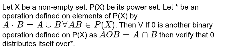Let X be a non-empty set. P(X) be its power set. Let * be an operation defined on elements of P(X) by `A * B = A cup B forall AB in P(X)`. Then V If 0 is another binary operation defined on P(X) as `AOB=A cap B` then verify that 0 distributes itself over*.