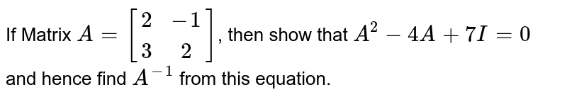If Matrix `A= [[2,-1],[3,2]]`, then show that `A^2-4A+7I=0` and hence find `A^-1` from this equation.