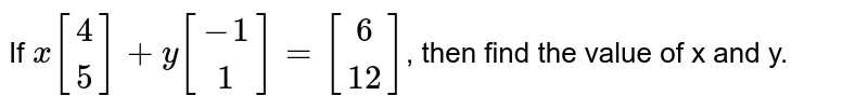 If `x [[4],[5]]+y[[-1],[1]]=[[6],[12]]`, then find the value of x and y.