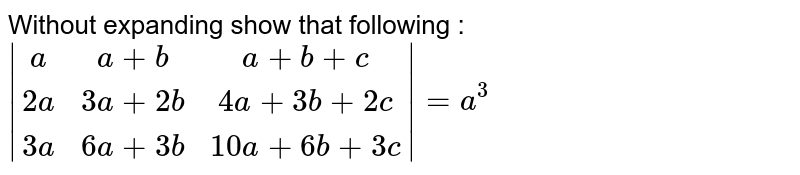 Without expanding show that following : ` [a,a+b,a+b+c],[2a,3a+2b,4a+3b+2c],[3a,6a+3b,10a+6b+3c]  = a^3`