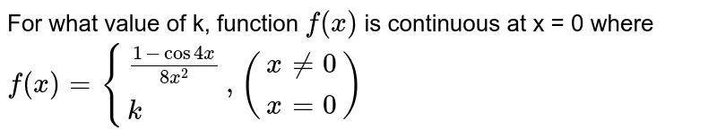 For what value of k, function `f (x)` is continuous at x = 0 where `f(x) ={((1-cos 4x)/(8x^2)),(k):}, ((x ne 0),(x =0))`