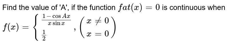 Find the value of 'A', if the function `f at (x) = 0` is continuous when `f(x) ={((1-cos Ax)/(x sin x)),(1/2):}, ((x ne 0),(x =0))`