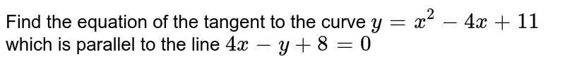 Find the equation of the tangent to the curve `y = x^2 - 4x + 11` which is parallel to the line `4x - y + 8 = 0`