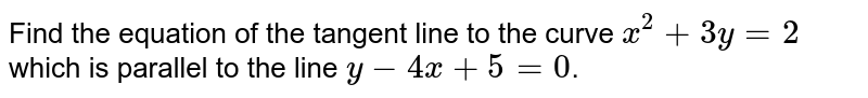 Find the equation of the tangent line to the curve `x^2 + 3y =2` which is parallel to the line `y - 4x + 5=0`.