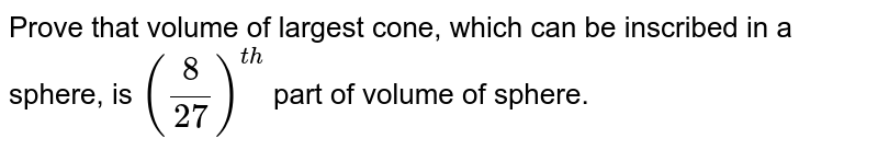 Prove that volume of largest cone, which can be inscribed in a sphere, is `(8/27)^(th)` part of volume of sphere.