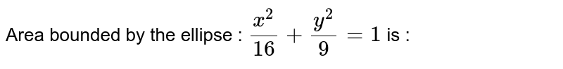Area bounded by the ellipse : `x^2/16 + y^2/9 = 1` is :