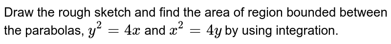 Draw the rough sketch and find the area of region bounded between the parabolas, `y^2 = 4x` and `x^2 = 4y` by using integration.