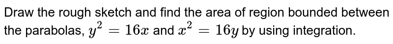 Draw the rough sketch and find the area of region bounded between the parabolas, `y^2 = 16x` and `x^2 = 16y` by using integration.