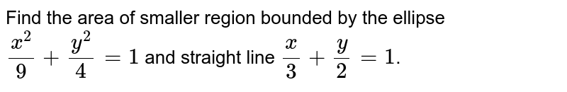 Find the area of smaller region bounded by the ellipse `x^2/9 + y^2/4 = 1` and straight line `x/3 + y/2 = 1`.