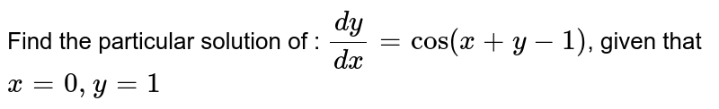 Find the particular solution of : `dy/dx = cos (x + y - 1)`, given that `x = 0, y = 1`