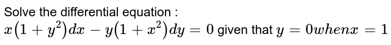 Solve the differential equation : `x (1 + y^2) dx - y (1 + x^2) dy = 0` given that `y = 0 when x = 1`