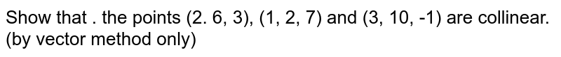 Show that . the points (2. 6, 3), (1, 2, 7) and (3, 10, -1) are collinear. (by vector method only)