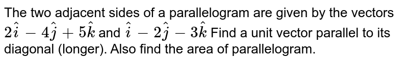 The two adjacent sides of a parallelogram are given by the vectors `2hati-4hatj+5hatk` and `hati-2hatj-3hatk` Find a unit vector parallel to its diagonal (longer). Also find the area of parallelogram.