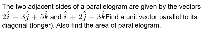 The two adjacent sides of a parallelogram are given by the vectors `2hati-3hatj+5hatk` and `hati+2hatj-3hatk`Find a unit vector parallel to its diagonal (longer). Also find the area of parallelogram.