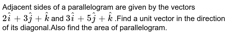 Adjacent sides of a parallelogram are given by the vectors `2hati+3hatj+hatk` and `3hati+5hatj+hatk` .Find a unit vector in the direction of its diagonal.Also find the area of parallelogram.