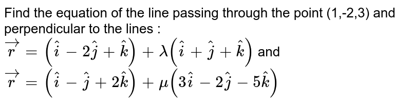 Find the equation of the line passing through the point (1,-2,3) and perpendicular to the lines : `vecr=(hati-2hatj+hatk)+lambda(hati+hatj+hatk)` and `vecr=(hati-hatj+2hatk)+mu(3hati-2hatj-5hatk)`