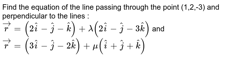 Find the equation of the line passing through the point (1,2,-3) and perpendicular to the lines : `vecr=(2hati-hatj-hatk)+lambda(2hati-hatj-3hatk)` and `vecr=(3hati-hatj-2hatk)+mu(hati+hatj+hatk)`