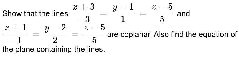 Show that the lines `(x+3)/-3=(y-1)/1=(z-5)/5` and `(x+1)/-1=(y-2)/2=(z-5)/5`are coplanar. Also find the equation of the plane containing the lines.