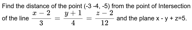 Find the distance of the point (-3 -4, -5) from the point of Intersection of the line `(x-2)/3=(y+1)/4=(z-2)/12` and the plane x - y + z=5.