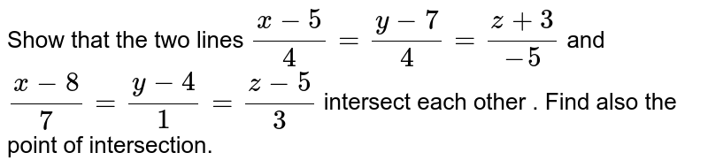 Show that the two lines `(x-5)/4=(y-7)/4=(z+3)/-5` and `(x-8)/7=(y-4)/1=(z-5)/3` intersect each other . Find also the point of intersection.