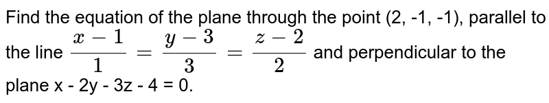Find the equation of the plane through the point (2, -1, -1), parallel to the line `(x-1)/1=(y-3)/3=(z-2)/2` and perpendicular to the plane x - 2y - 3z - 4 = 0.