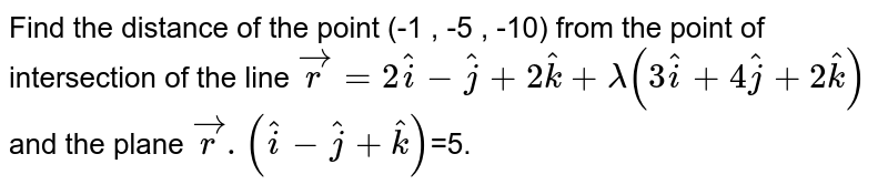 Find the distance of the point (-1 , -5 , -10) from the point of intersection of the line `vecr=2hati-hatj+2hatk+lambda(3hati+4hatj+2hatk)` and the plane  `vecr.(hati-hatj+hatk)`=5.