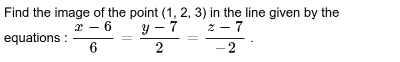 Find the image of the point (1, 2, 3) in the line given by the equations : `(x-6)/6=(y-7)/2=(z-7)/-2` .