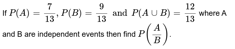If `P(A) = 7/13, P(B) = 9/13 and P(A cup B) = 12/13` where A and B are independent events then find `P(A/B)`.