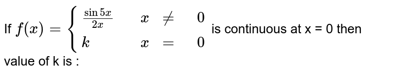 If `f(x) = {((sin 5x)/(2x),,x,ne,0),(k,,x,=,0):}` is continuous at x = 0 then value of k is :