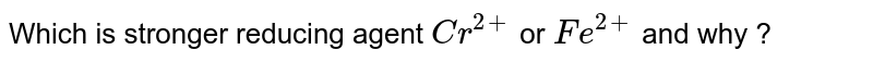 Which is stronger reducing agent `Cr^(2+)` or `Fe^(2+)` and why ?