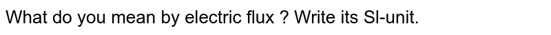 What do you mean by electric flux ? Write its Sl-unit.