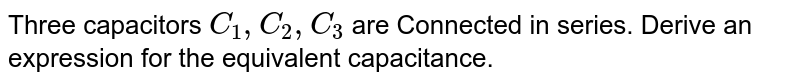 Three capacitors `C_1, C_2, C_3` are Connected in series. Derive an expression for the equivalent capacitance.