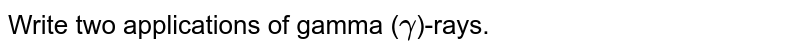 Write two applications of gamma (`gamma`)-rays.