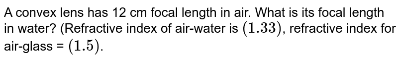A convex lens has 12 cm focal length in air. What is its focal length in water? (Refractive index of air-water is `(1.33)`, refractive index for air-glass = `(1.5)`.