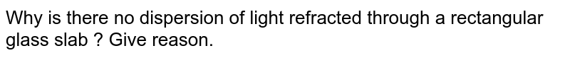 Why is there no dispersion of light refracted through a rectangular glass slab ? Give reason.