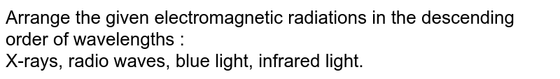 Arrange the given electromagnetic radiations in the descending order of wavelengths : <br> X-rays, radio waves, blue light, infrared light.