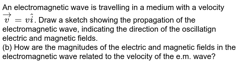 An electromagnetic wave is travelling in a medium with a velocity `vecv=vhati`. Draw a sketch showing the propagation of the electromagnetic wave, indicating the direction of the oscillatign electric and magnetic fields. <br> (b) How are the magnitudes of the electric and magnetic fields in the electromagnetic wave related to the velocity of the e.m. wave?