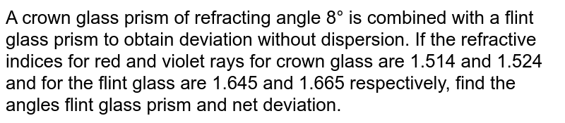 A crown glass prism of refracting angle 8° is combined with a flint glass prism to obtain deviation without dispersion. If the refractive indices for red and violet rays for crown glass are 1.514 and 1.524 and for the flint glass are 1.645 and 1.665 respectively, find the angles flint glass prism and net deviation.